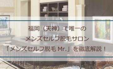 福岡(天神)で唯一のメンズセルフ脱毛サロン「メンズセルフ脱毛Mr.(ミスター)」について徹底解説!西鉄福岡(天神)駅から徒歩5分でセルフ脱毛!