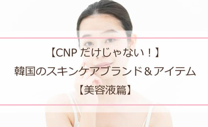 【CNPだけじゃない!】激推し!韓国のスキンケアブランド&アイテム【美容液篇】