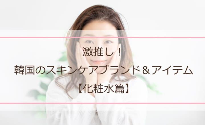 【innisfreeだけじゃない!】激推し!韓国のスキンケアブランド&アイテム【化粧水篇】