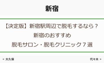 【決定版】新宿駅周辺で脱毛するなら?新宿のおすすめ脱毛サロン・脱毛クリニック7選