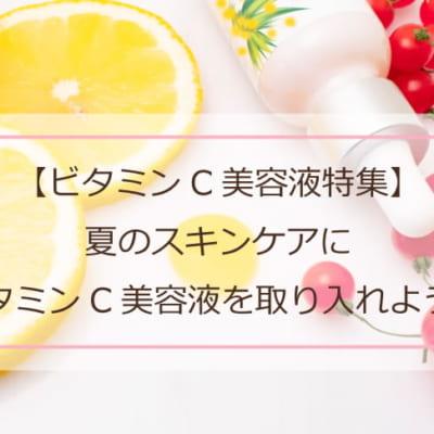 【ビタミンC美容液特集】夏のスキンケアにビタミンC美容液を取り入れよう!