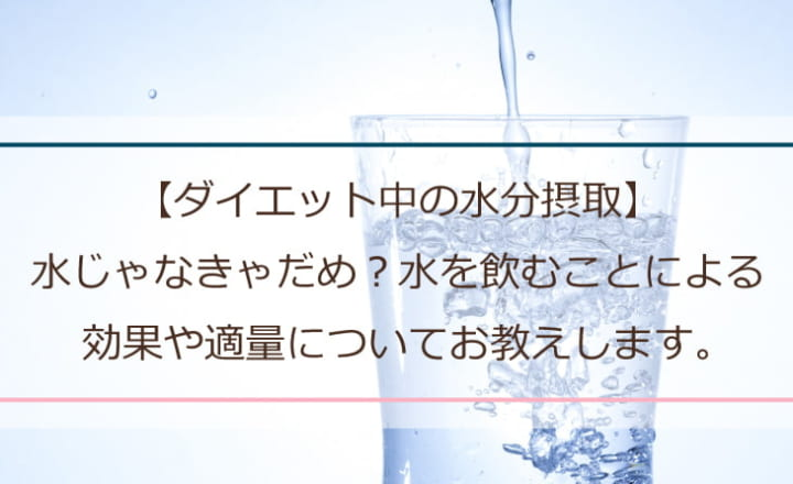 【ダイエット中の水分摂取】水じゃなきゃだめ?水を飲むことによる効果や適量についてお教えします。