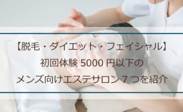 【脱毛・ダイエット・フェイシャル】初回体験5000円以下のメンズ向けエステサロン7つを紹介