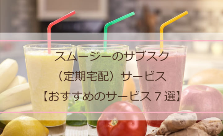 スムージーのサブスク(定期宅配)サービス【おすすめのサービス7選】