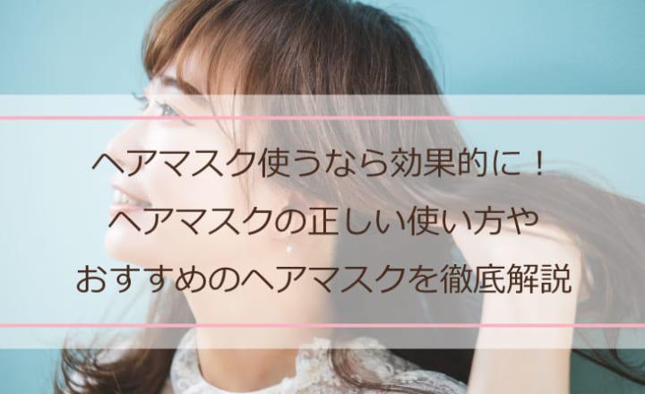 : ヘアマスク使うなら効果的に!ヘアマスクの正しい使い方やおすすめのヘアマスクを徹底解説