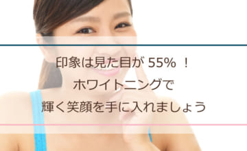 印象は見た目が55%!ホワイトニングで輝く笑顔を手に入れましょう